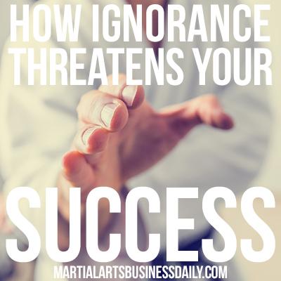 how ignorance threatens your martial arts school success