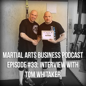 Martial Arts Business Podcast Episode 33 Tom Whitaker interview